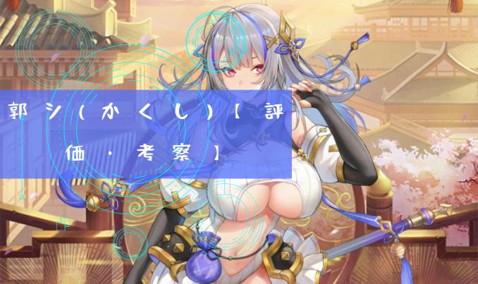 郭シ(かくし)【評価・考察】